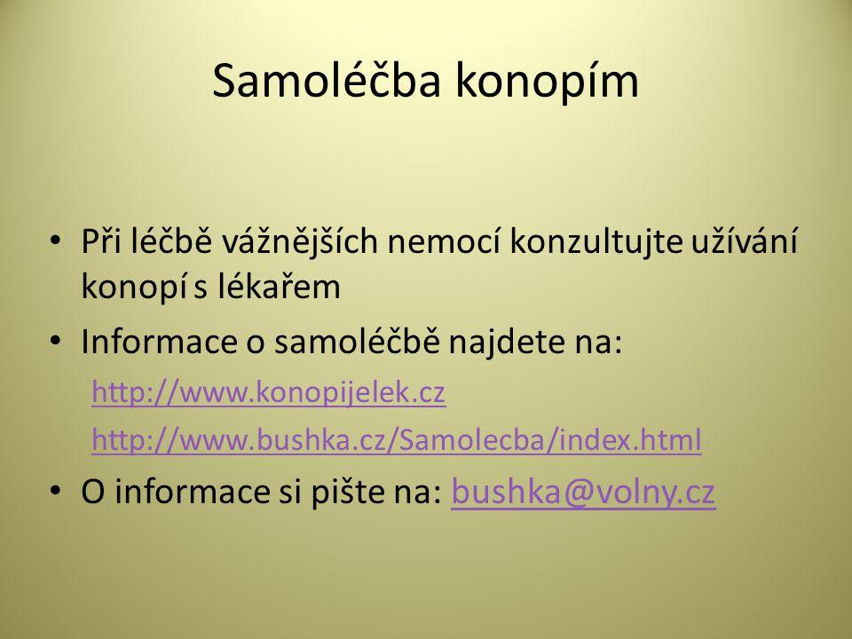 Samoléčba konopím • Při léčbě vážnějších nemocí konzultujte užívání konopí s lékařem • Informace o samoléčbě najdete na: http://www.konopijelek.cz http://www.bushka.cz/Samolecba/index.html • O informace si pište na: bushka@volny.czbushka@volny.cz