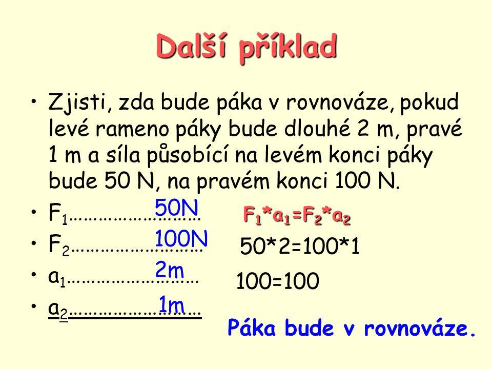 Další příklad •Zjisti, zda bude páka v rovnováze, pokud levé rameno páky bude dlouhé 2 m, pravé 1 m a síla působící na levém konci páky bude 50 N, na pravém konci 100 N.