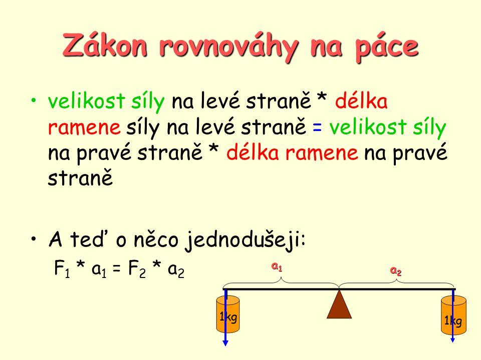 Zákon rovnováhy na páce •velikost síly na levé straně * délka ramene síly na levé straně = velikost síly na pravé straně * délka ramene na pravé straně •A teď o něco jednodušeji: F 1 * a 1 = F 2 * a 2