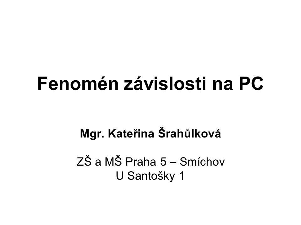 Fenomén závislosti na PC Mgr. Kateřina Šrahůlková ZŠ a MŠ Praha 5 – Smíchov U Santošky 1