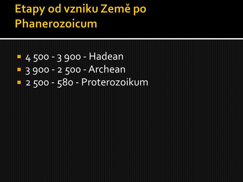  4 500 - 3 900 - Hadean  3 900 - 2 500 - Archean  2 500 - 580 - Proterozoikum