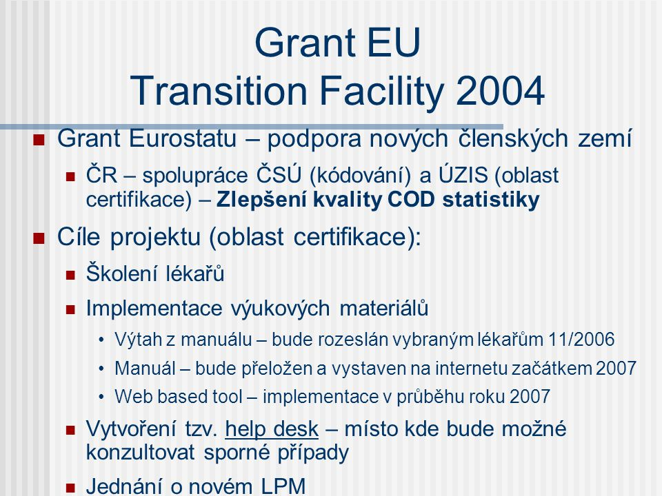 Grant EU Transition Facility 2004  Grant Eurostatu – podpora nových členských zemí  ČR – spolupráce ČSÚ (kódování) a ÚZIS (oblast certifikace) – Zlepšení kvality COD statistiky  Cíle projektu (oblast certifikace):  Školení lékařů  Implementace výukových materiálů •Výtah z manuálu – bude rozeslán vybraným lékařům 11/2006 •Manuál – bude přeložen a vystaven na internetu začátkem 2007 •Web based tool – implementace v průběhu roku 2007  Vytvoření tzv.