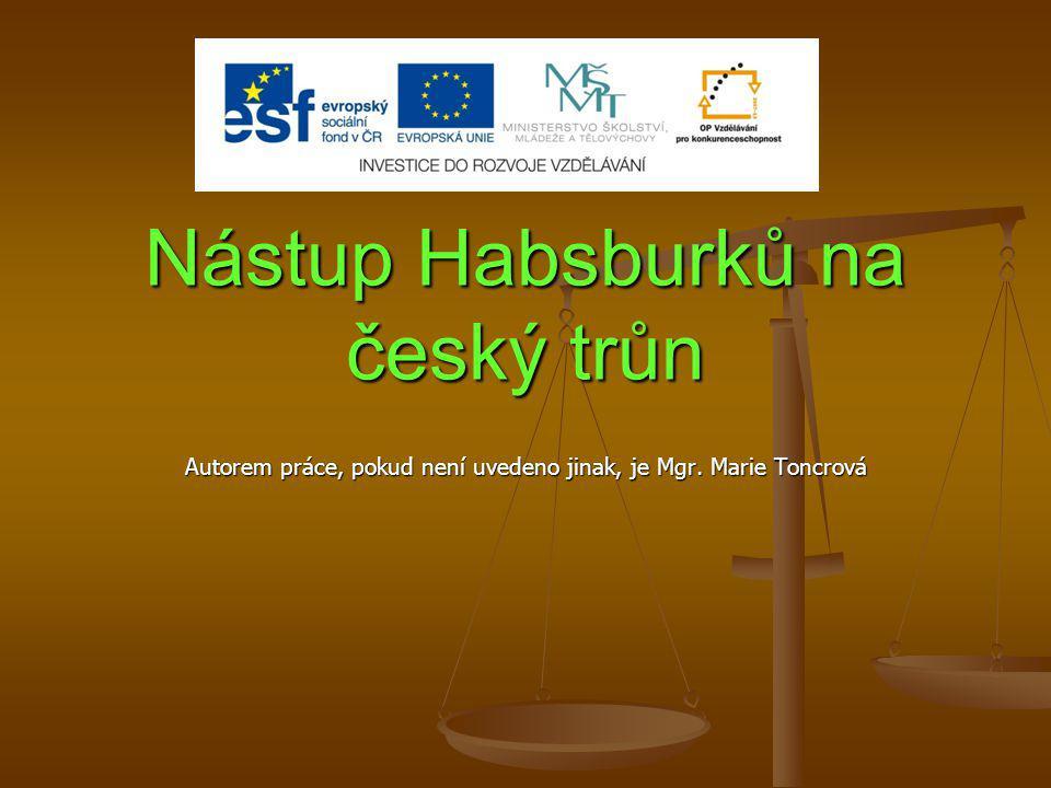 Nástup Habsburků na český trůn Autorem práce, pokud není uvedeno jinak, je Mgr. Marie Toncrová
