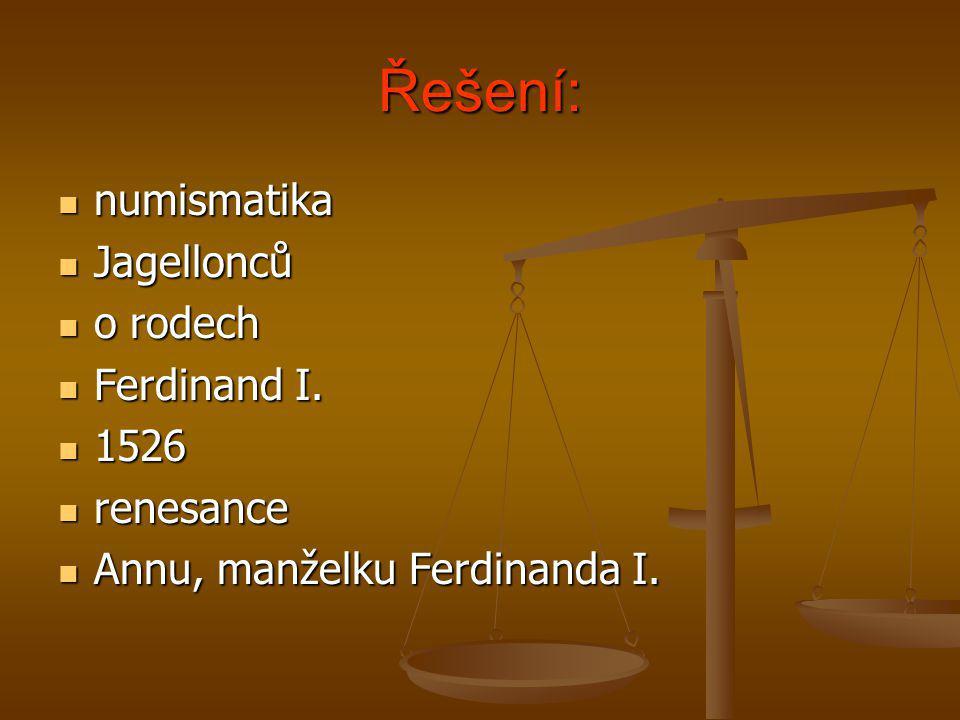 Řešení:  numismatika  Jagellonců  o rodech  Ferdinand I.  1526  renesance  Annu, manželku Ferdinanda I.