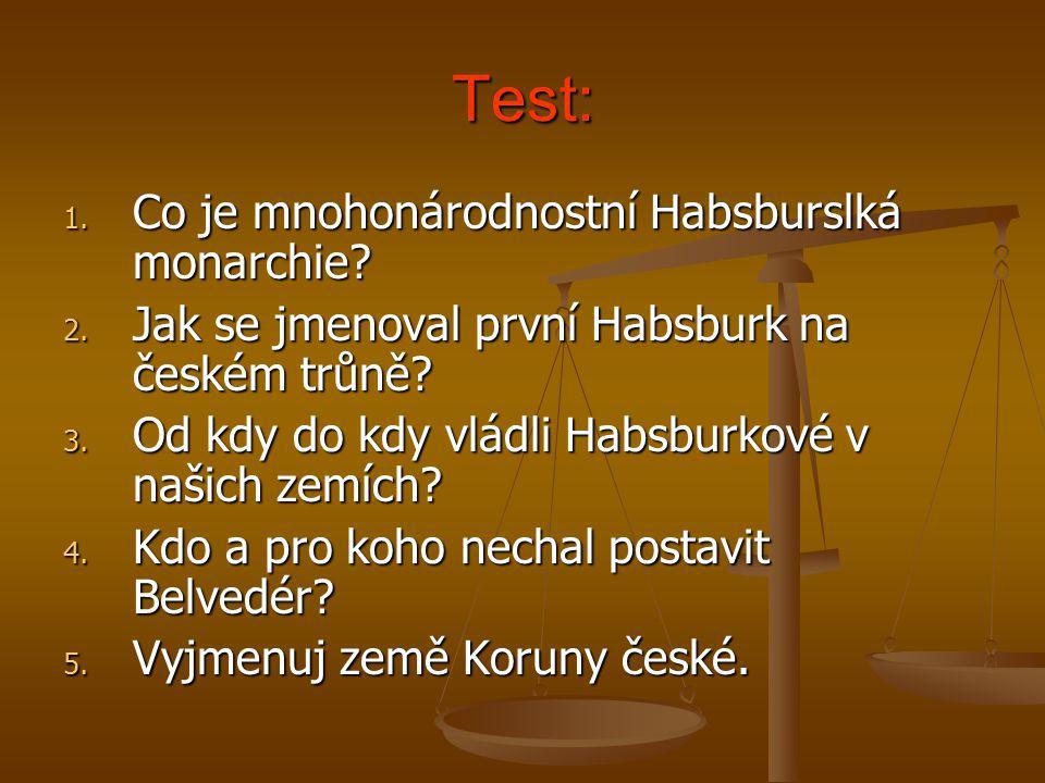Test: 1. Co je mnohonárodnostní Habsburslká monarchie? 2. Jak se jmenoval první Habsburk na českém trůně? 3. Od kdy do kdy vládli Habsburkové v našich