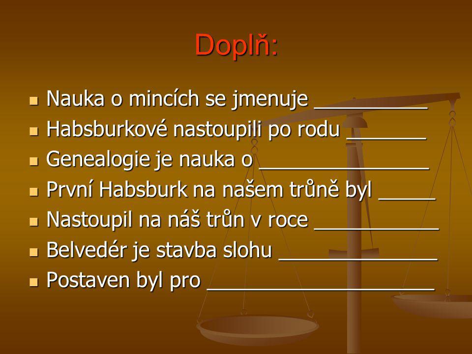 Doplň:  Nauka o mincích se jmenuje __________  Habsburkové nastoupili po rodu _______  Genealogie je nauka o _______________  První Habsburk na na