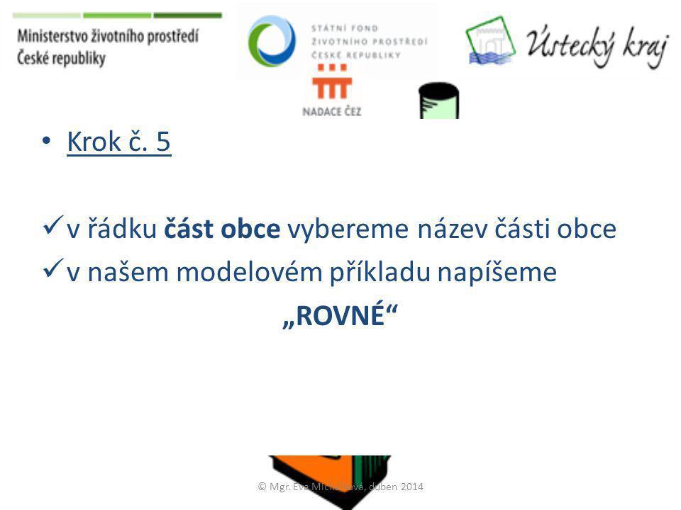 """• Krok č. 5  v řádku část obce vybereme název části obce  v našem modelovém příkladu napíšeme """"ROVNÉ"""" © Mgr. Eva Michálková, duben 2014"""
