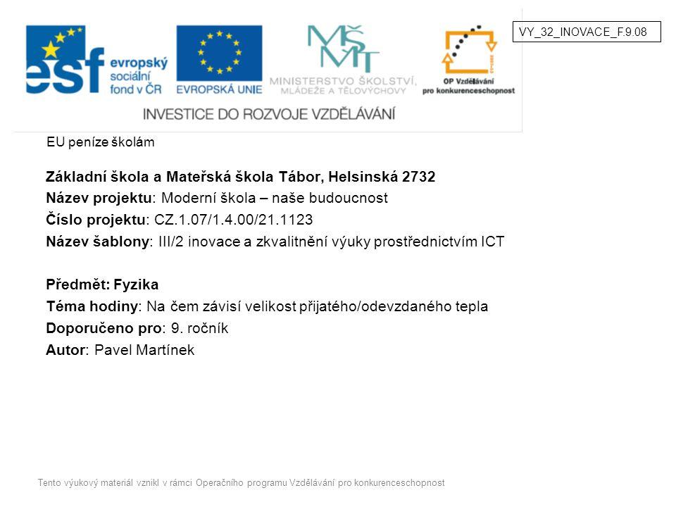 EU peníze školám Základní škola a Mateřská škola Tábor, Helsinská 2732 Název projektu: Moderní škola – naše budoucnost Číslo projektu: CZ.1.07/1.4.00/21.1123 Název šablony: III/2 inovace a zkvalitnění výuky prostřednictvím ICT Předmět:Fyzika Téma hodiny: Na čem závisí velikost přijatého/odevzdaného tepla Doporučeno pro: 9.