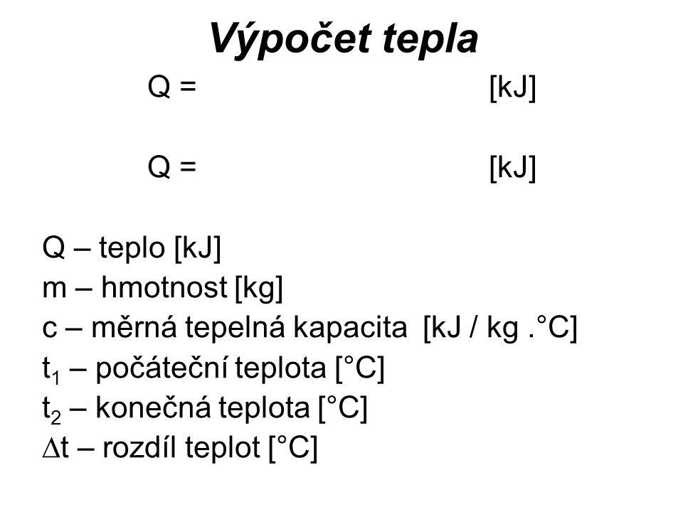 Q = [kJ] Q – teplo [kJ] m – hmotnost [kg] c – měrná tepelná kapacita [kJ / kg.°C] t 1 – počáteční teplota [°C] t 2 – konečná teplota [°C]  t – rozdíl teplot [°C] Výpočet tepla