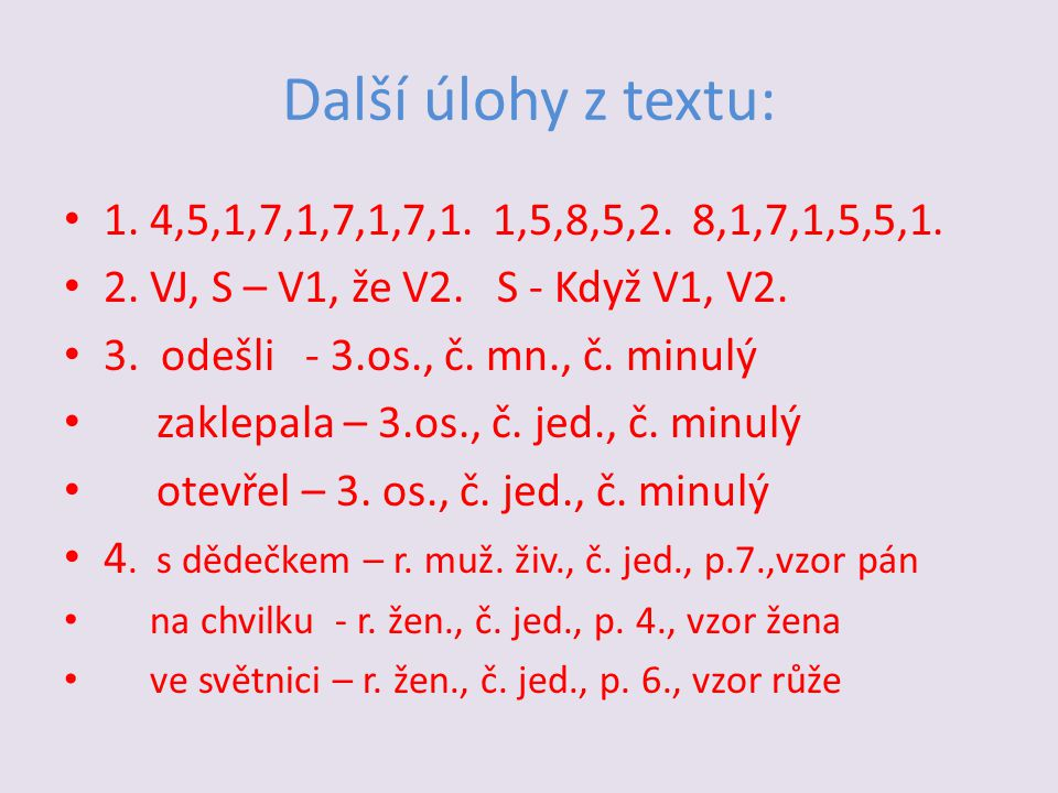 Další úlohy z textu: • 1. 4,5,1,7,1,7,1,7,1. 1,5,8,5,2. 8,1,7,1,5,5,1. • 2. VJ, S – V1, že V2. S - Když V1, V2. • 3. odešli - 3.os., č. mn., č. minulý