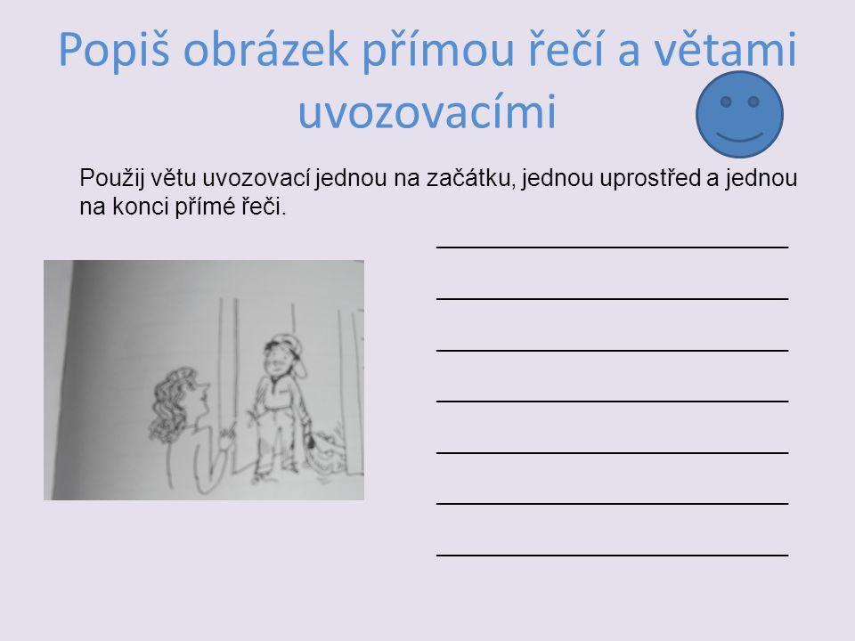 ______________________________ Popiš obrázek přímou řečí a větami uvozovacími Použij větu uvozovací jednou na začátku, jednou uprostřed a jednou na konci přímé řeči.