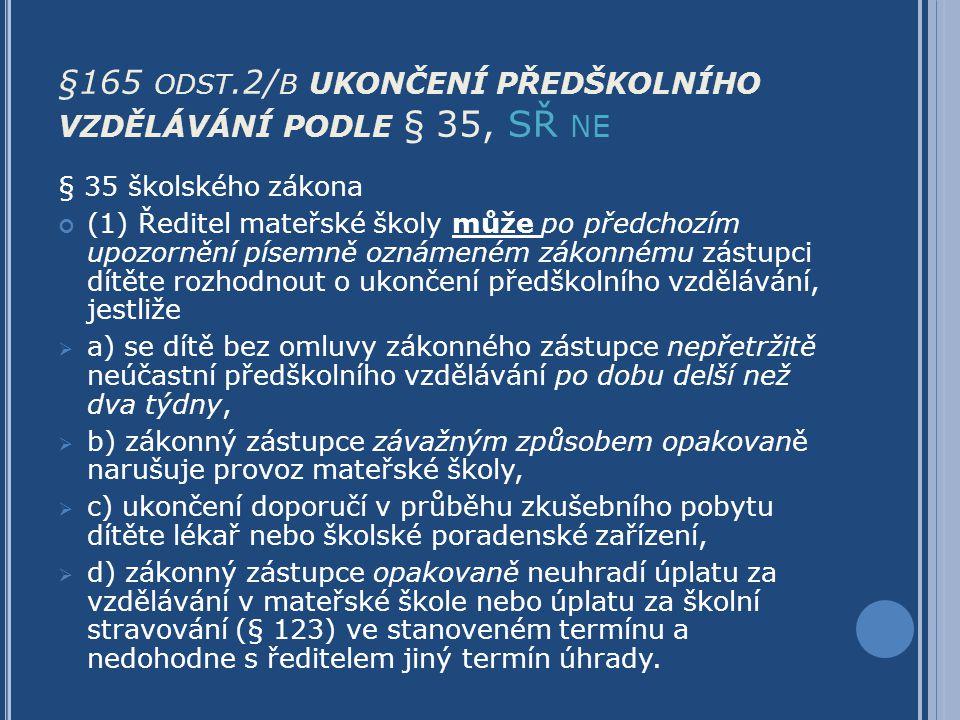 §165 ODST.2/ B UKONČENÍ PŘEDŠKOLNÍHO VZDĚLÁVÁNÍ PODLE § 35, SŘ NE § 35 školského zákona (1) Ředitel mateřské školy může po předchozím upozornění písem