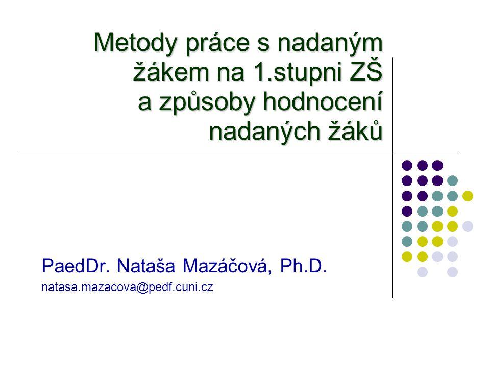 Metody práce s nadaným žákem na 1.stupni ZŠ a způsoby hodnocení nadaných žáků PaedDr. Nataša Mazáčová, Ph.D. natasa.mazacova@pedf.cuni.cz