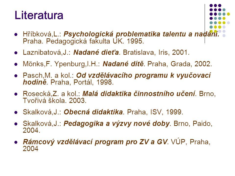 Literatura  Hříbková,L.: Psychologická problematika talentu a nadání. Praha. Pedagogická fakulta UK. 1995.  Laznibatová,J.: Nadané dieťa. Bratislava