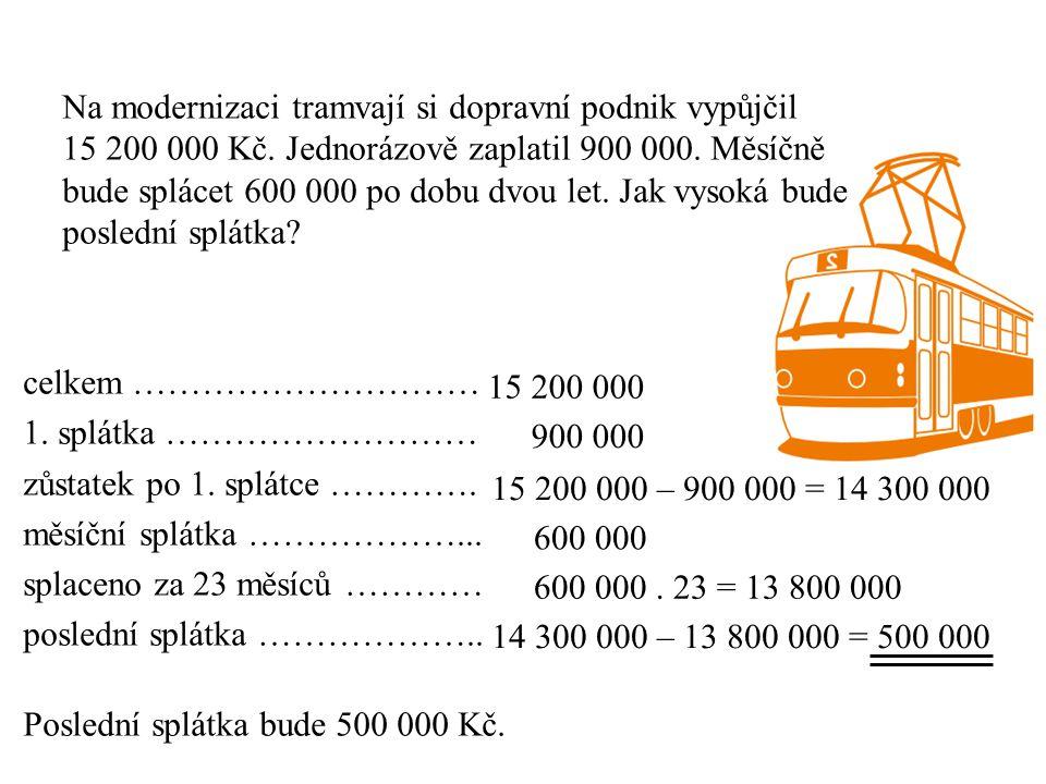 Na modernizaci tramvají si dopravní podnik vypůjčil 15 200 000 Kč. Jednorázově zaplatil 900 000. Měsíčně bude splácet 600 000 po dobu dvou let. Jak vy