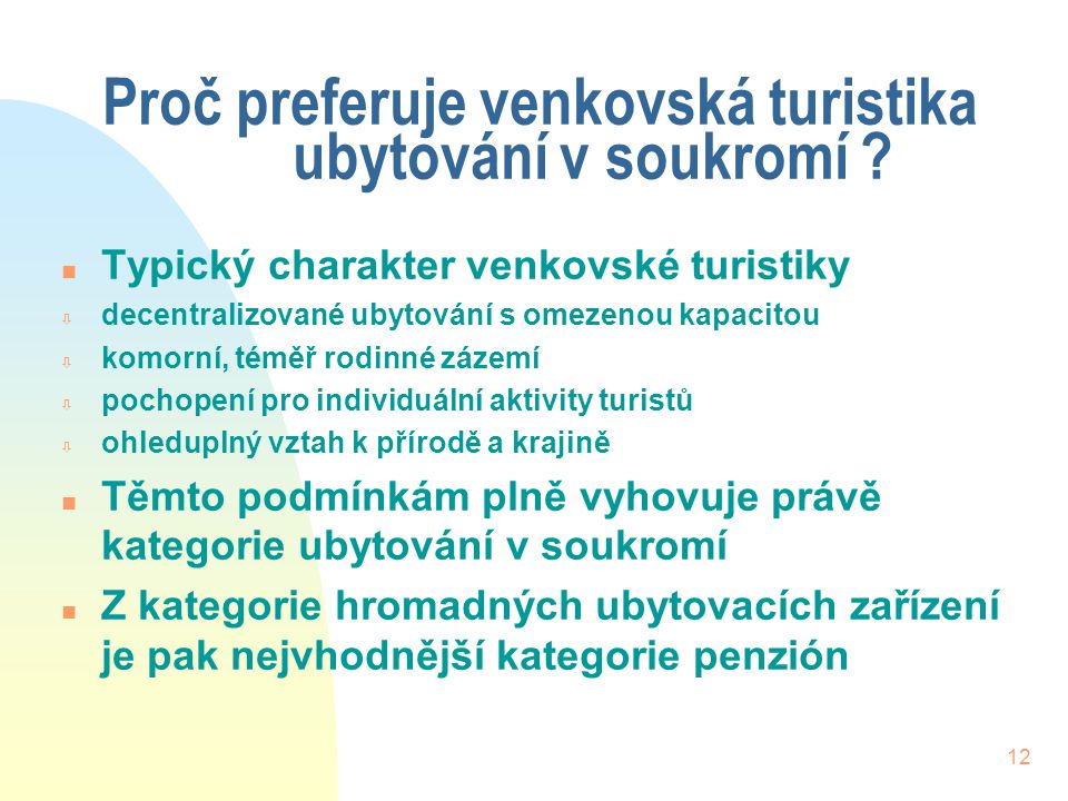 12 Proč preferuje venkovská turistika ubytování v soukromí ? n Typický charakter venkovské turistiky ò decentralizované ubytování s omezenou kapacitou