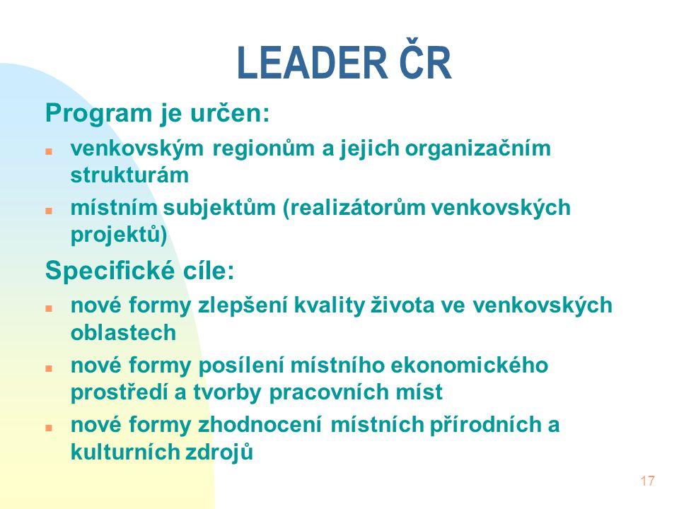 17 LEADER ČR Program je určen: n venkovským regionům a jejich organizačním strukturám n místním subjektům (realizátorům venkovských projektů) Specific