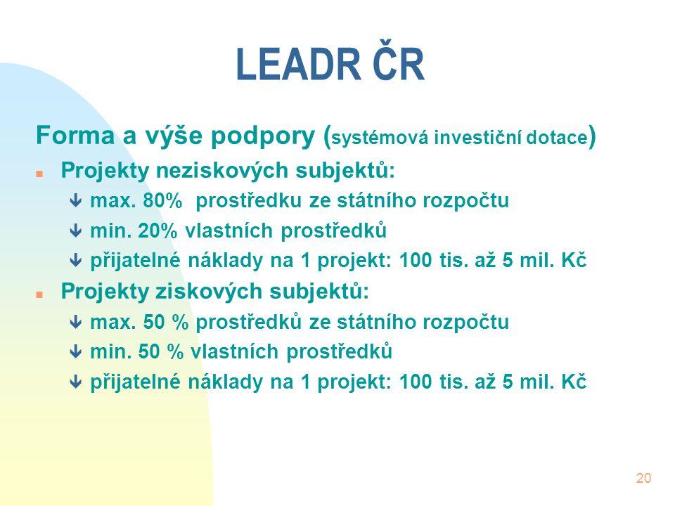 20 LEADR ČR Forma a výše podpory ( systémová investiční dotace ) n Projekty neziskových subjektů: ê max. 80% prostředku ze státního rozpočtu ê min. 20