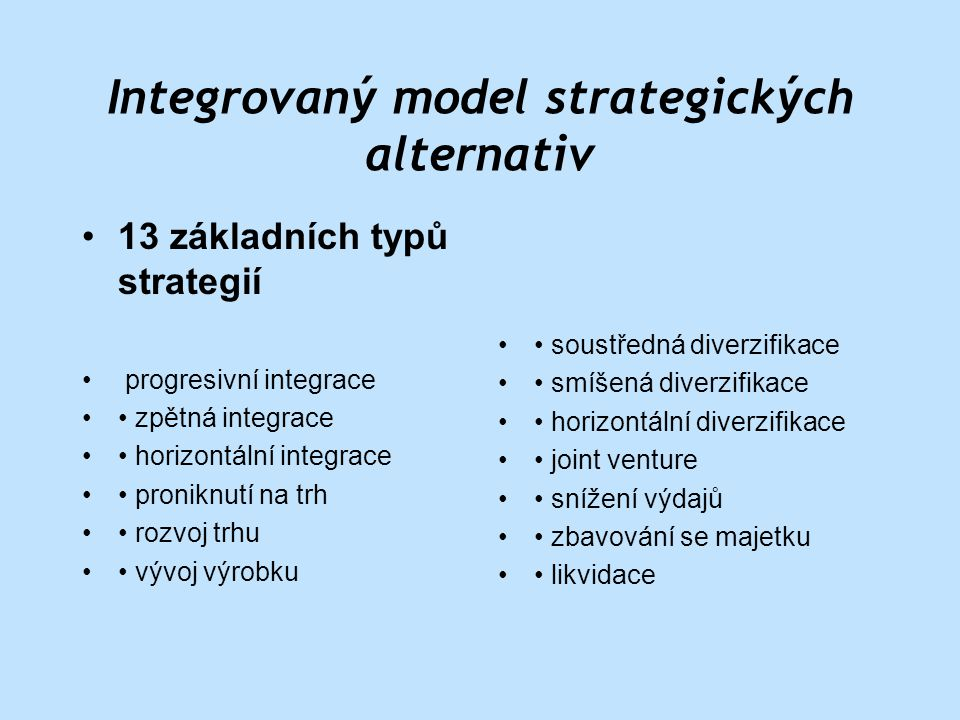 Integrovaný model strategických alternativ • 13 základních typů strategií • progresivní integrace • • zpětná integrace • • horizontální integrace • • proniknutí na trh • • rozvoj trhu • • vývoj výrobku • • soustředná diverzifikace • • smíšená diverzifikace • • horizontální diverzifikace • • joint venture • • snížení výdajů • • zbavování se majetku • • likvidace