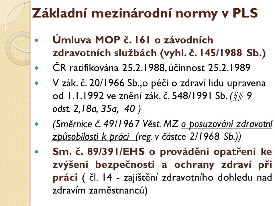 Základní mezinárodní normy v PLS  Úmluva MOP č. 161 o závodních zdravotních službách (vyhl. č. 145/1988 Sb.)  ČR ratifikována 25.2.1988, účinnost 25