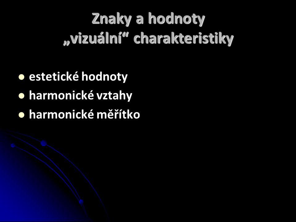 """Znaky a hodnoty """"vizuální charakteristiky  estetické hodnoty  harmonické vztahy  harmonické měřítko"""