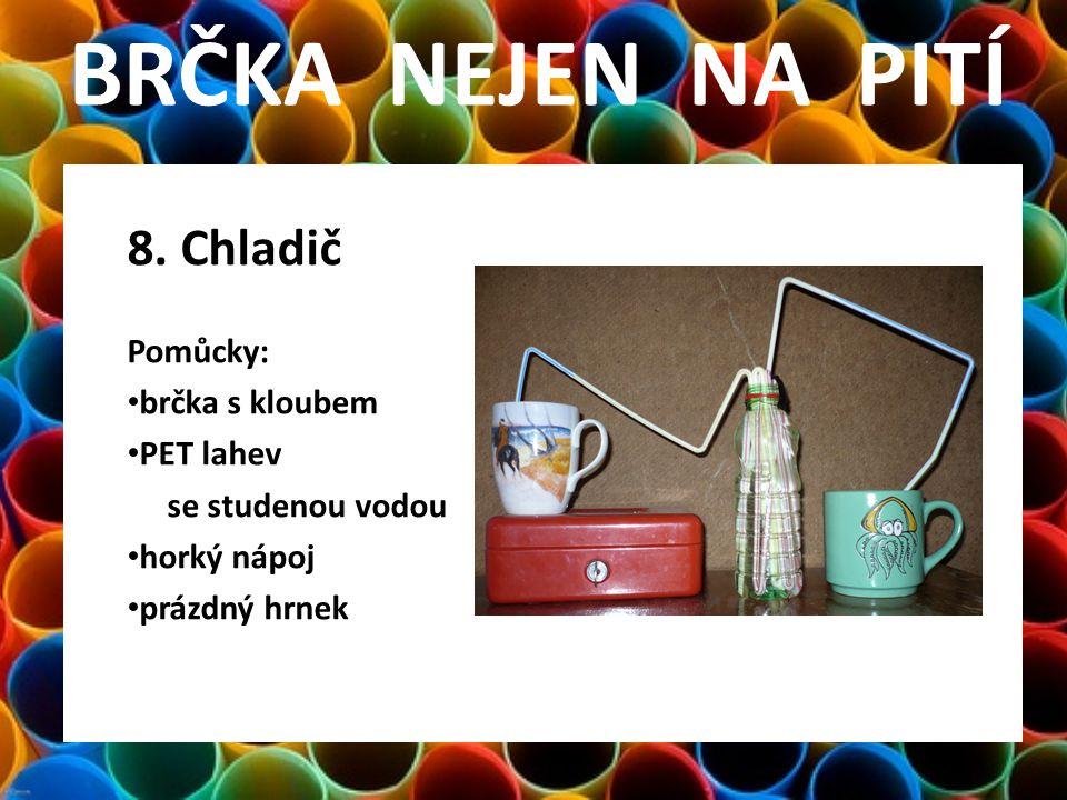 BRČKA NEJEN NA PITÍ 8. Chladič Pomůcky: • brčka s kloubem • PET lahev se studenou vodou • horký nápoj • prázdný hrnek