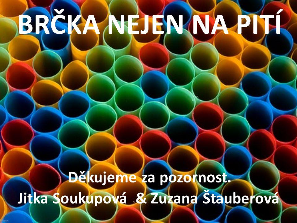 BRČKA NEJEN NA PITÍ Jitka Soukupová & Zuzana Štauberová Děkujeme za pozornost.