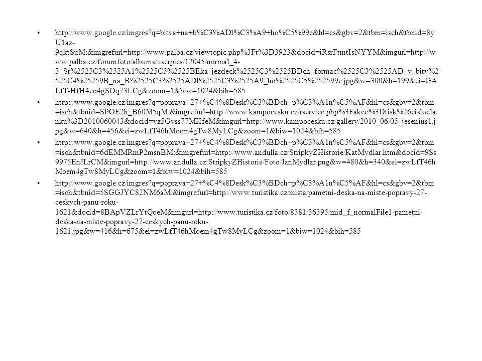 Prameny: •http://www.google.cz/imgres?q=maty%C3%A1%C5%A1+habsbursk%C3%BD&hl=cs&sa=X&gbv=2&tbm=isch&t bnid=GzsX4r9ePtSMUM:&imgrefurl=http://zpravy.idnes.cz/ceska-kultura-plati-za-vecnou-pubertu-milana-knizaka- vysokou-cenu-10n- /kavarna.aspx%3Fc%3DA100610_133518_kavarna_chu&docid=EuvtQZR3YD0K4M&imgurl=http://i.idnes.cz/10/0 62/c460/CHU33b11a_Matyas_Habsbursky.jpg&w=460&h=344&ei=7f_eT- LQN4bN4QTb4KCKCg&zoom=1&iact=hc&vpx=173&vpy=174&dur=1422&hovh=194&hovw=260&tx=152&ty= 100&sig=117604555355543333219&page=1&tbnh=116&tbnw=149&start=0&ndsp=22&ved=1t:429,r:1,s:0,i:101& biw=1024&bih=585 •http://www.google.cz/imgres?q=ferdinand+%C5%A1t%C3%BDrsk%C3%BD&hl=cs&gbv=2&tbm=isch&tbnid=Jln CcRTcqONZFM:&imgrefurl=http://www.panovnici.estranky.cz/clanky/ferdinand- ii..html&docid=yuFOYw2xgukK2M&imgurl=http://www.panovnici.estranky.cz/img/picture/229/Ferdinand- II..jpg&w=235&h=300&ei=8QDfT4SqPOnl4QSat72sCg&zoom=1&iact=hc&vpx=289&vpy=117&dur=3406&hovh =240&hovw=188&tx=77&ty=130&sig=117604555355543333219&page=1&tbnh=119&tbnw=88&start=0&ndsp=2 3&ved=1t:429,r:2,s:0,i:77&biw=1024&bih=585 •http://www.google.cz/imgres?q=defenestrace&hl=cs&gbv=2&tbm=isch&tbnid=DKNgYp6GntBtlM:&imgrefurl=htt p://cs.wikipedia.org/wiki/Pra%25C5%25BEsk%25C3%25A1_defenestrace&docid=lzzeJgTMibfFYM&imgurl=http: //upload.wikimedia.org/wikipedia/commons/thumb/5/57/Karel_Svoboda_Defenestrace.jpg/290px- Karel_Svoboda_Defenestrace.jpg&w=290&h=241&ei=LQHfT8K4J4eF4gTX6- 3OCg&zoom=1&biw=1024&bih=585 •http://www.google.cz/imgres?q=defenestrace&hl=cs&gbv=2&tbm=isch&tbnid=vuVi80jdkQ4ExM:&imgrefurl=http ://cs.wikipedia.org/wiki/Pra%25C5%25BEsk%25C3%25A1_defenestrace&docid=lzzeJgTMibfFYM&imgurl=http:// upload.wikimedia.org/wikipedia/commons/thumb/2/24/Liebscher,_Adolf_- _Svr%2525C5%2525BEen%2525C3%2525AD_kon%2525C5%2525A1el%2525C5%2525AF_s_Novom%2525C4 %25259Bstsk%2525C3%2525A9_radnice_30._%2525C4%25258Dervence_1419.jpg/220px-Liebscher,_Adolf_- _Svr%2525C5%2525BEen%2525C3%2525AD_kon%2525C5%2525A1el%2525C5%2525AF_s_Novom%2525C4 %252