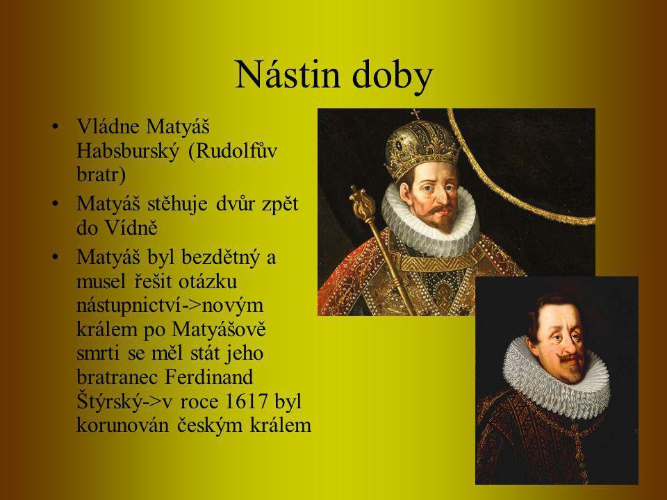 Nástin doby •Vládne Matyáš Habsburský (Rudolfův bratr) •Matyáš stěhuje dvůr zpět do Vídně •Matyáš byl bezdětný a musel řešit otázku nástupnictví->novým králem po Matyášově smrti se měl stát jeho bratranec Ferdinand Štýrský->v roce 1617 byl korunován českým králem