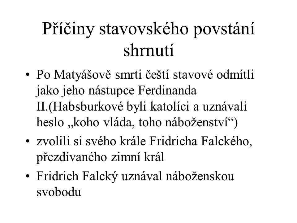 """Příčiny stavovského povstání shrnutí •Po Matyášově smrti čeští stavové odmítli jako jeho nástupce Ferdinanda II.(Habsburkové byli katolíci a uznávali heslo """"koho vláda, toho náboženství ) •zvolili si svého krále Fridricha Falckého, přezdívaného zimní král •Fridrich Falcký uznával náboženskou svobodu"""