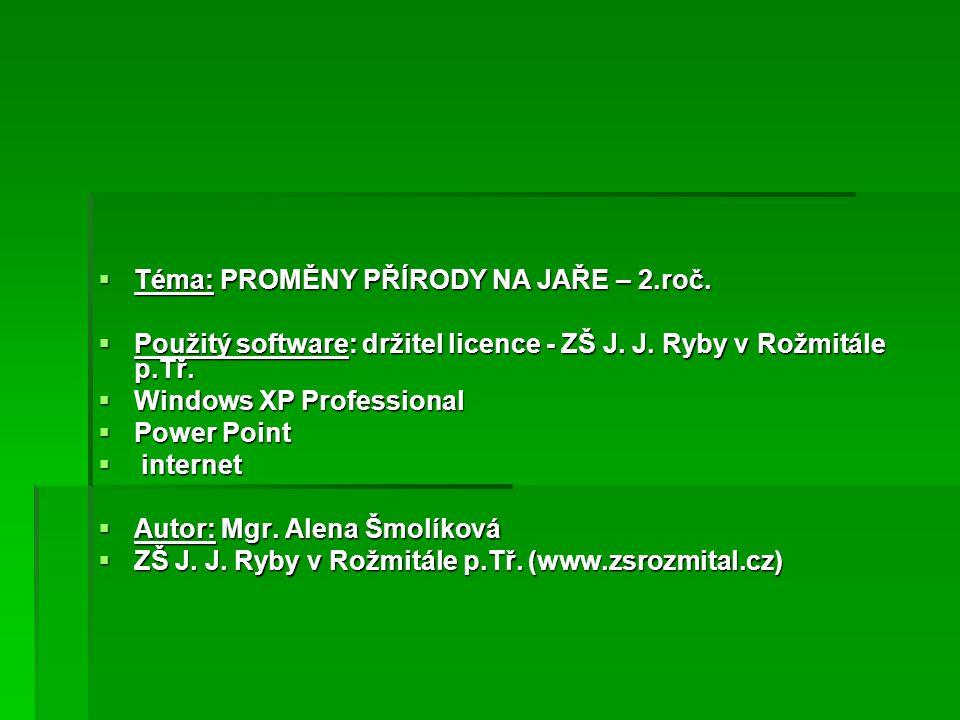  Téma: PROMĚNY PŘÍRODY NA JAŘE – 2.roč.  Použitý software: držitel licence - ZŠ J. J. Ryby v Rožmitále p.Tř.  Windows XP Professional  Power Point