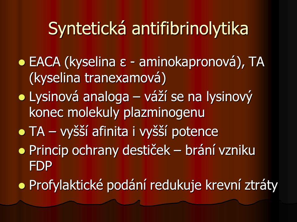 Syntetická antifibrinolytika  EACA (kyselina ε - aminokapronová), TA (kyselina tranexamová)  Lysinová analoga – váží se na lysinový konec molekuly p