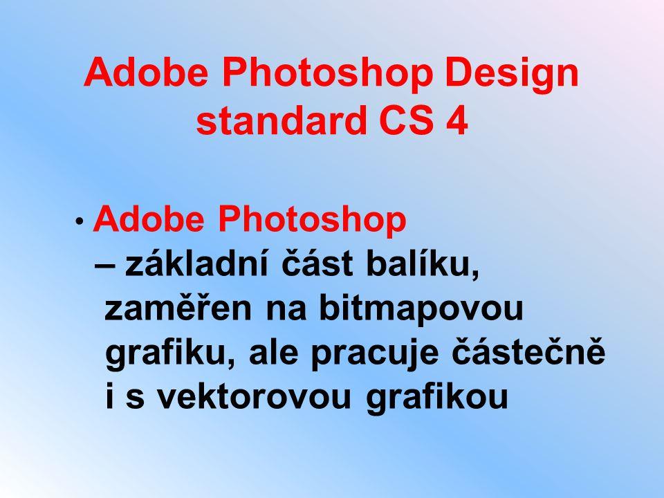 Adobe Photoshop Design standard CS 4 • Adobe Photoshop – základní část balíku, zaměřen na bitmapovou grafiku, ale pracuje částečně i s vektorovou graf