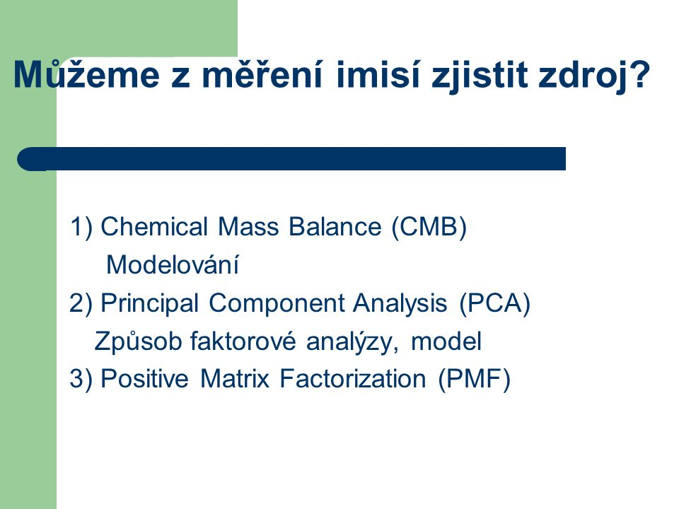 Můžeme z měření imisí zjistit zdroj? 1) Chemical Mass Balance (CMB) Modelování 2) Principal Component Analysis (PCA) Způsob faktorové analýzy, model 3