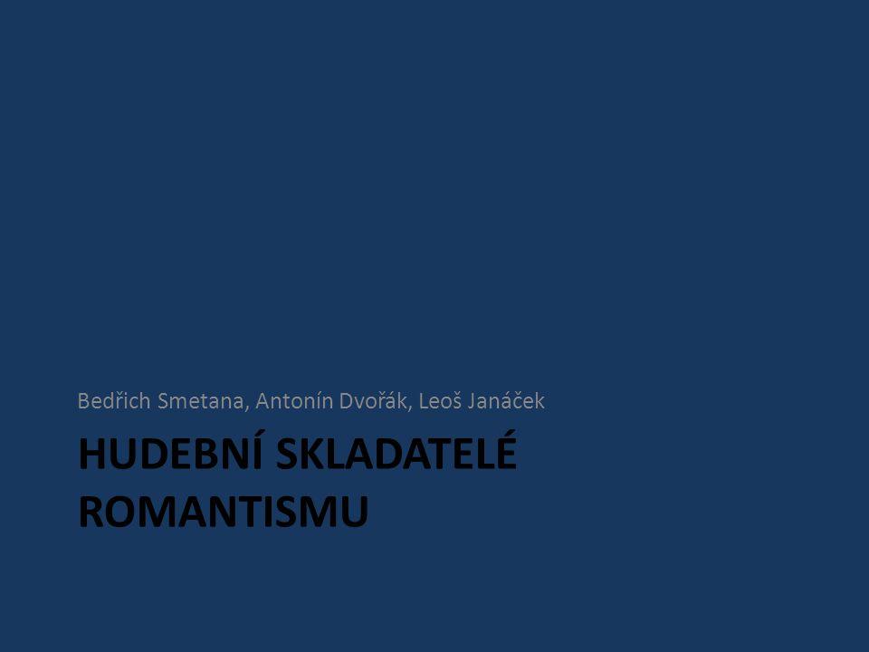 HUDEBNÍ SKLADATELÉ ROMANTISMU Bedřich Smetana, Antonín Dvořák, Leoš Janáček