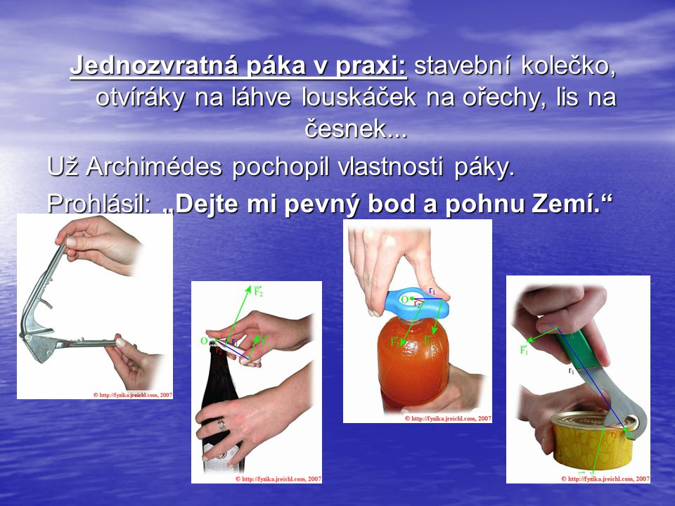 Jednozvratná páka v praxi: stavební kolečko, otvíráky na láhve louskáček na ořechy, lis na česnek...