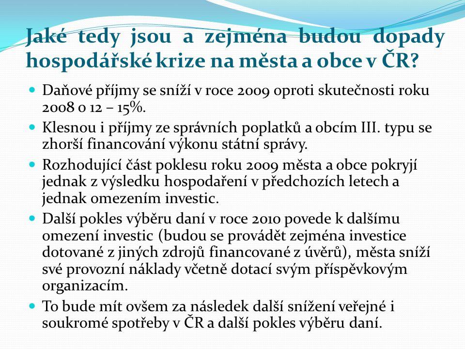 Jaké tedy jsou a zejména budou dopady hospodářské krize na města a obce v ČR?  Daňové příjmy se sníží v roce 2009 oproti skutečnosti roku 2008 o 12 –
