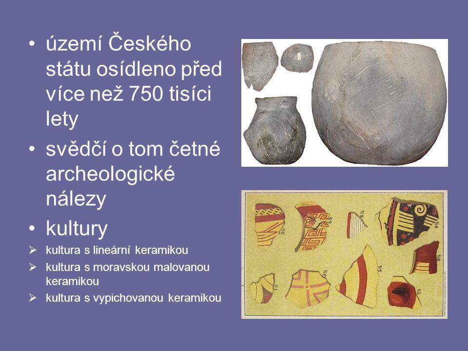 •území Českého státu osídleno před více než 750 tisíci lety •svědčí o tom četné archeologické nálezy •kultury  kultura s lineární keramikou  kultura s moravskou malovanou keramikou  kultura s vypichovanou keramikou