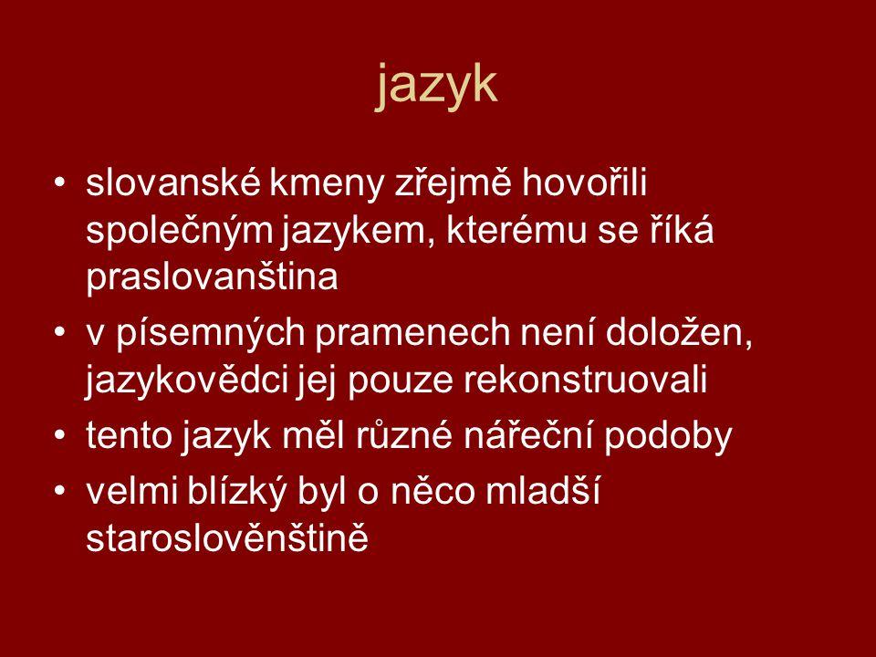 jazyk •slovanské kmeny zřejmě hovořili společným jazykem, kterému se říká praslovanština •v písemných pramenech není doložen, jazykovědci jej pouze rekonstruovali •tento jazyk měl různé nářeční podoby •velmi blízký byl o něco mladší staroslověnštině