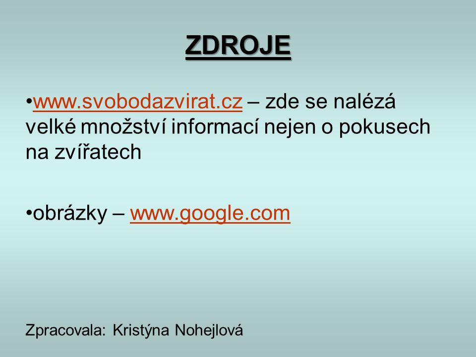 ZDROJE •www.svobodazvirat.cz – zde se nalézá velké množství informací nejen o pokusech na zvířatechwww.svobodazvirat.cz •obrázky – www.google.comwww.g