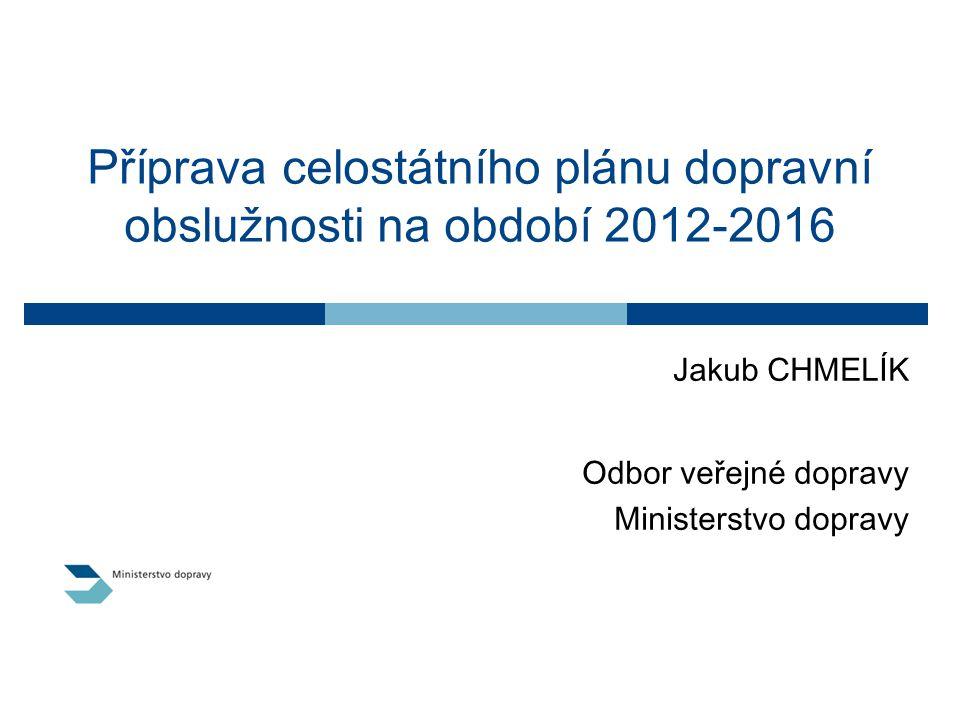 Příprava celostátního plánu dopravní obslužnosti na období 2012-2016 Jakub CHMELÍK Odbor veřejné dopravy Ministerstvo dopravy