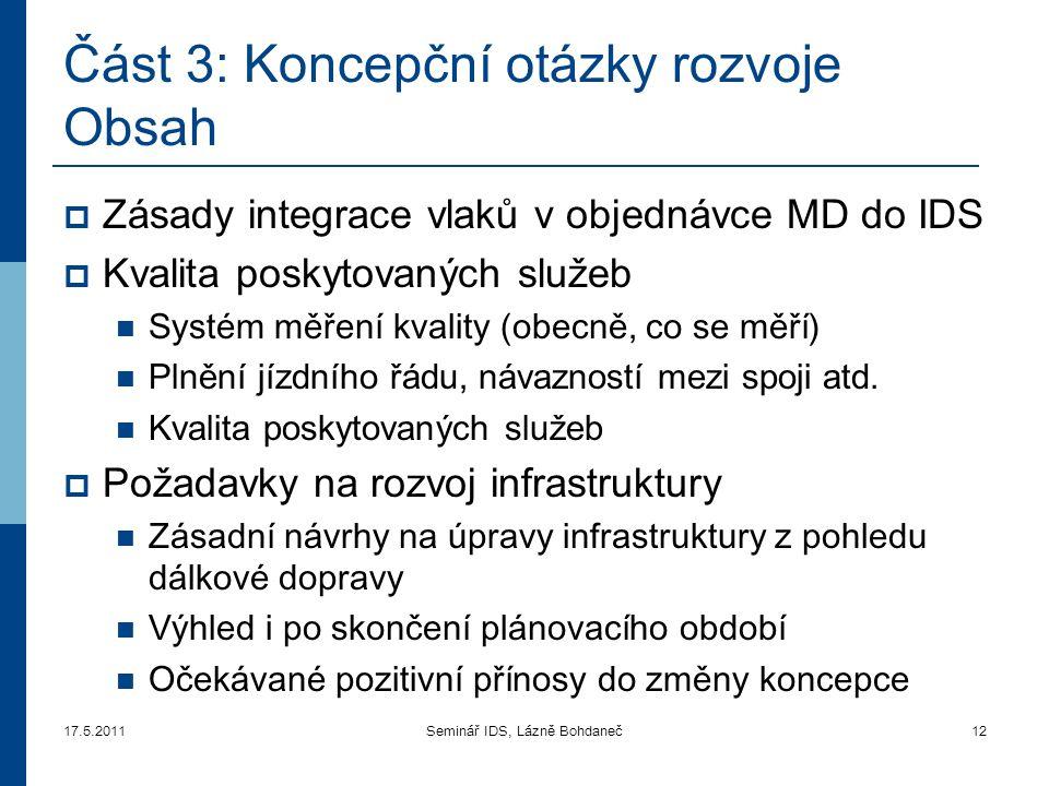 17.5.2011Seminář IDS, Lázně Bohdaneč12 Část 3 : Koncepční otázky rozvoje Obsah  Zásady integrace vlaků v objednávce MD do IDS  Kvalita poskytovaných