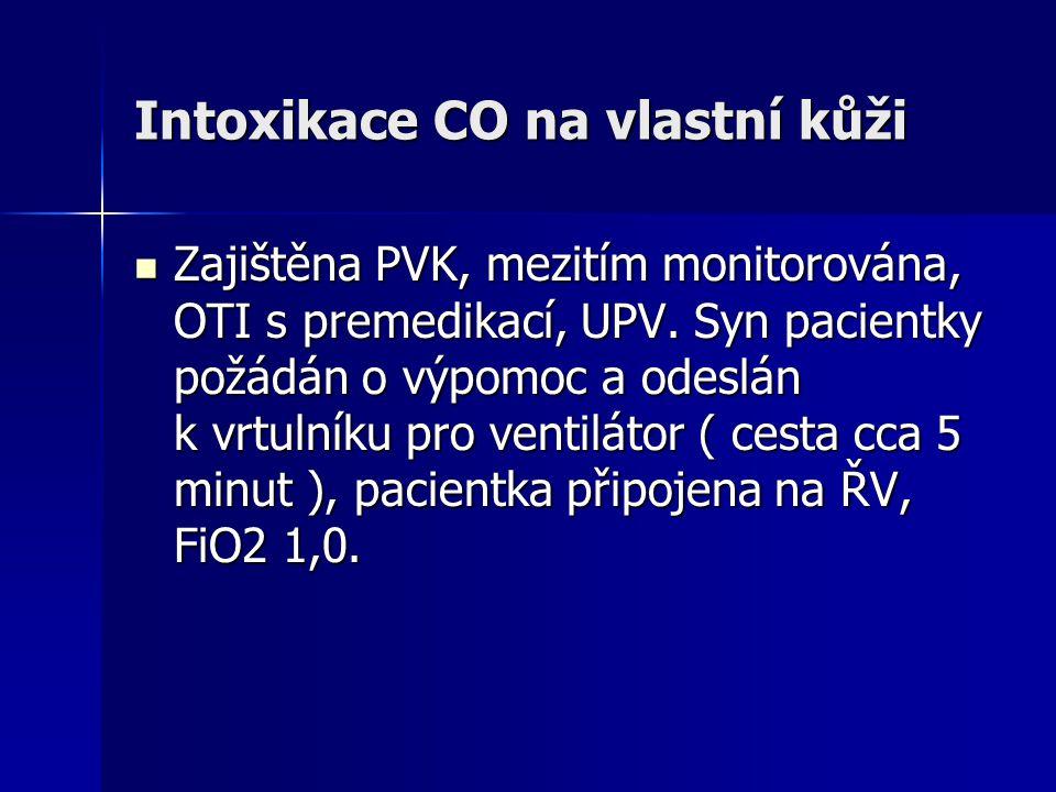 Intoxikace CO na vlastní kůži  Zajištěna PVK, mezitím monitorována, OTI s premedikací, UPV. Syn pacientky požádán o výpomoc a odeslán k vrtulníku pro