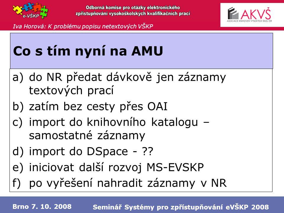 Iva Horová: K problému popisu netextových VŠKP Brno 7. 10. 2008 Seminář Systémy pro zpřístupňování eVŠKP 2008 Co s tím nyní na AMU a)do NR předat dávk