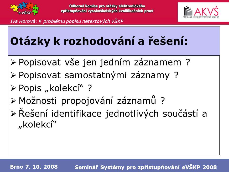Iva Horová: K problému popisu netextových VŠKP Brno 7. 10. 2008 Seminář Systémy pro zpřístupňování eVŠKP 2008 Otázky k rozhodování a řešení:  Popisov