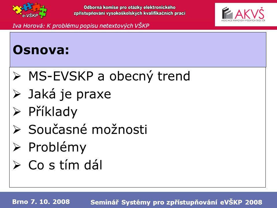 Iva Horová: K problému popisu netextových VŠKP Brno 7. 10. 2008 Seminář Systémy pro zpřístupňování eVŠKP 2008 Osnova:  MS-EVSKP a obecný trend  Jaká