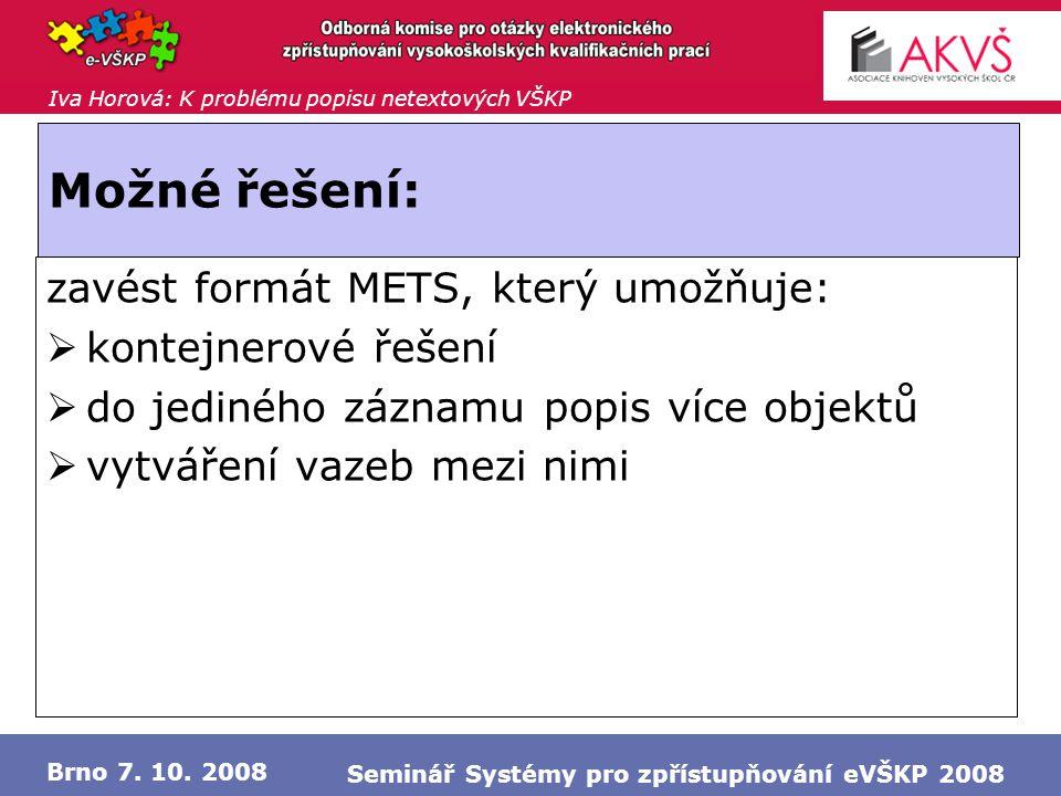 Iva Horová: K problému popisu netextových VŠKP Brno 7. 10. 2008 Seminář Systémy pro zpřístupňování eVŠKP 2008 Možné řešení: zavést formát METS, který