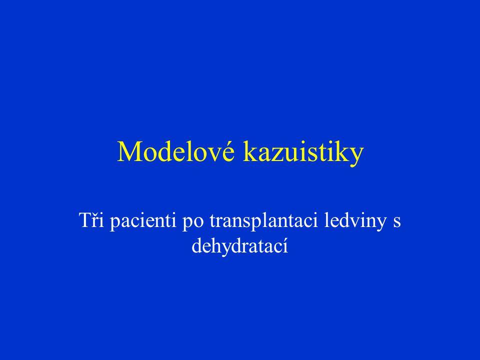 Modelové kazuistiky Tři pacienti po transplantaci ledviny s dehydratací