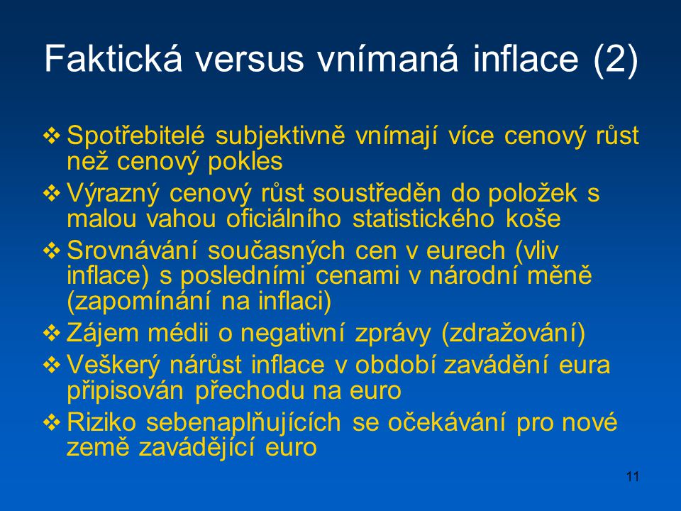 11 Faktická versus vnímaná inflace (2)  Spotřebitelé subjektivně vnímají více cenový růst než cenový pokles  Výrazný cenový růst soustředěn do položek s malou vahou oficiálního statistického koše  Srovnávání současných cen v eurech (vliv inflace) s posledními cenami v národní měně (zapomínání na inflaci)  Zájem médii o negativní zprávy (zdražování)  Veškerý nárůst inflace v období zavádění eura připisován přechodu na euro  Riziko sebenaplňujících se očekávání pro nové země zavádějící euro