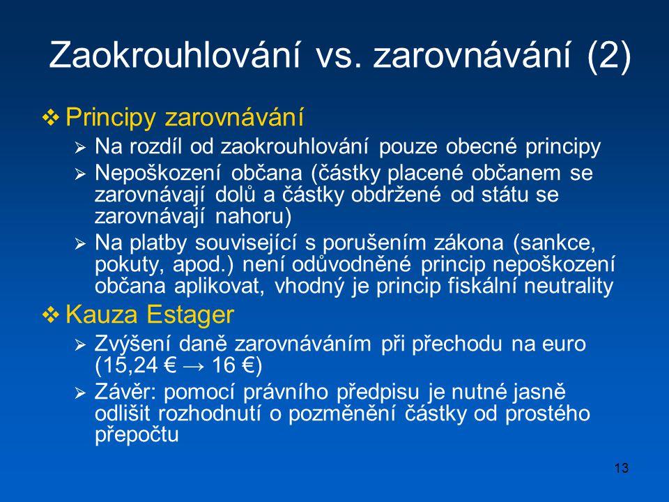 13 Zaokrouhlování vs. zarovnávání (2)  Principy zarovnávání  Na rozdíl od zaokrouhlování pouze obecné principy  Nepoškození občana (částky placené